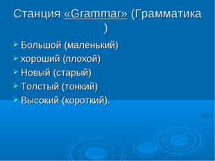 Станция«Grammar»(Грамматика) Большой (маленький) хороший (плохой) Новый (ст