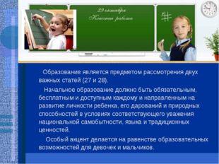 Образование является предметом рассмотрения двух важных статей (27 и 28). На