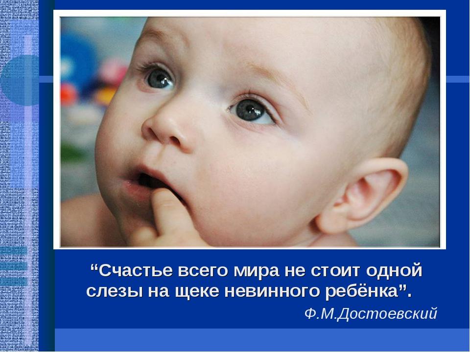 """""""Счастье всего мира не стоит одной слезы на щеке невинного ребёнка"""". Ф.М.Дос..."""