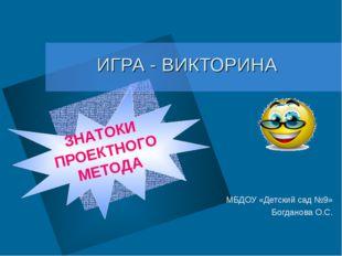 ИГРА - ВИКТОРИНА МБДОУ «Детский сад №9» Богданова О.С. ЗНАТОКИ ПРОЕКТНОГО МЕ