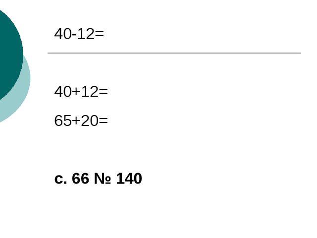 40-12= 40+12= 65+20= с. 66 № 140
