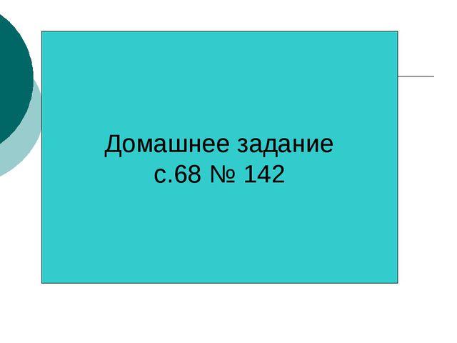 Домашнее задание с.68 № 142