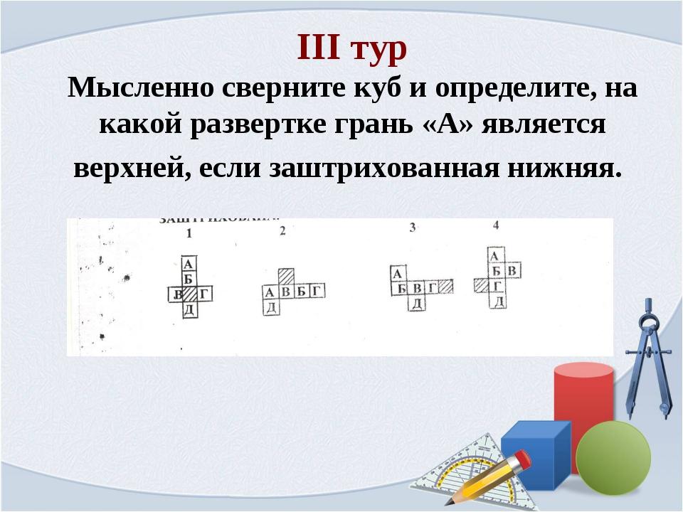 III тур Мысленно сверните куб и определите, на какой развертке грань «А» явля...
