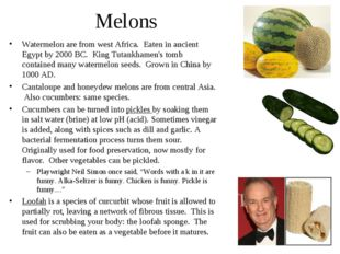 Melons Watermelon are from west Africa. Eaten in ancient Egypt by 2000 BC. Ki