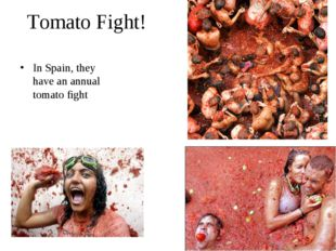 Tomato Fight! In Spain, they have an annual tomato fight