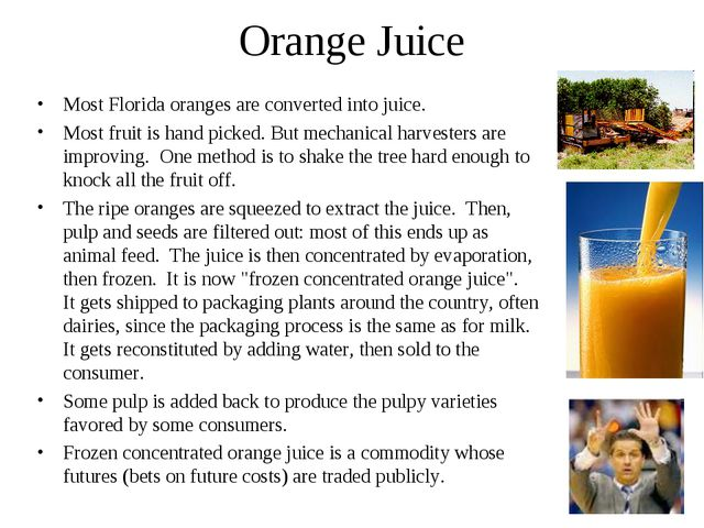 Orange Juice Most Florida oranges are converted into juice. Most fruit is han...