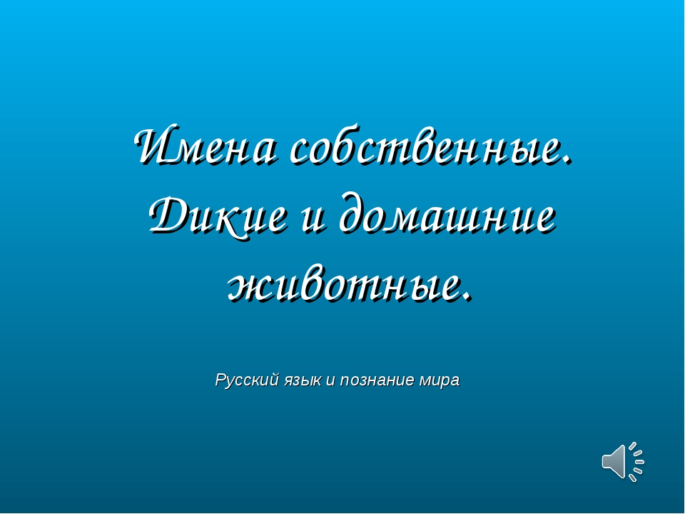 Имена собственные. Дикие и домашние животные. Русский язык и познание мира