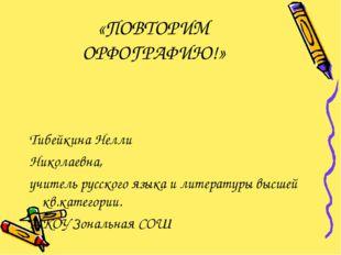 «ПОВТОРИМ ОРФОГРАФИЮ!» Тибейкина Нелли Николаевна, учитель русского языка и л