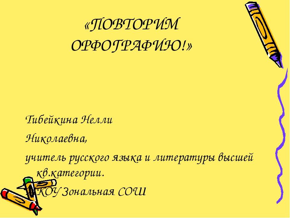 «ПОВТОРИМ ОРФОГРАФИЮ!» Тибейкина Нелли Николаевна, учитель русского языка и л...
