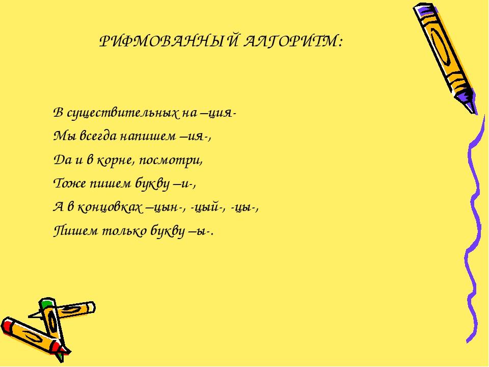 РИФМОВАННЫЙ АЛГОРИТМ: В существительных на –ция- Мы всегда напишем –ия-, Да и...