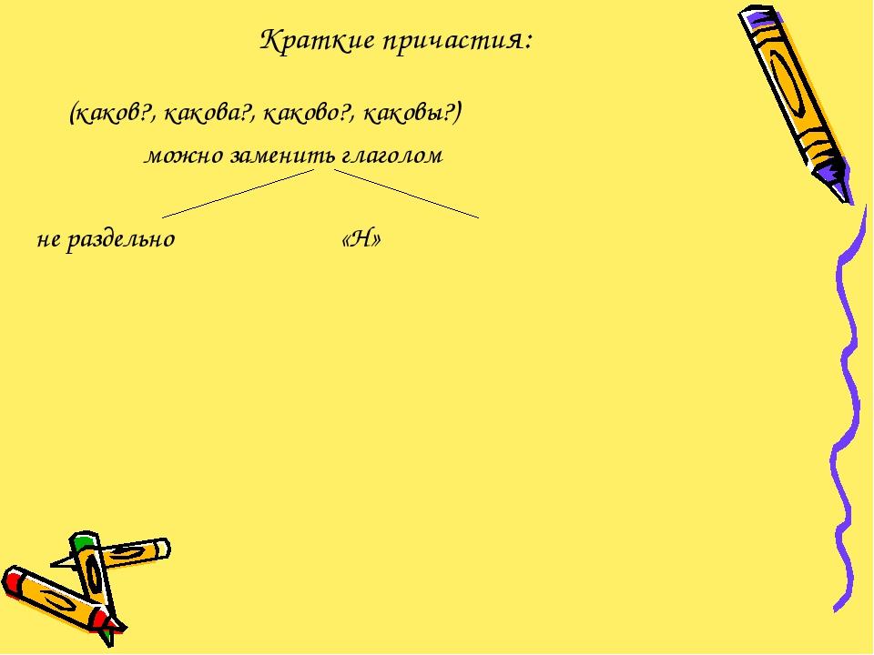 Краткие причастия: (каков?, какова?, каково?, каковы?) можно заменить глаголо...