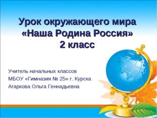 Урок окружающего мира «Наша Родина Россия» 2 класс Учитель начальных классов