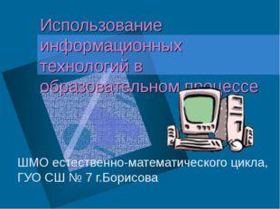Использование информационных технологий в образовательном процессе ШМО естест