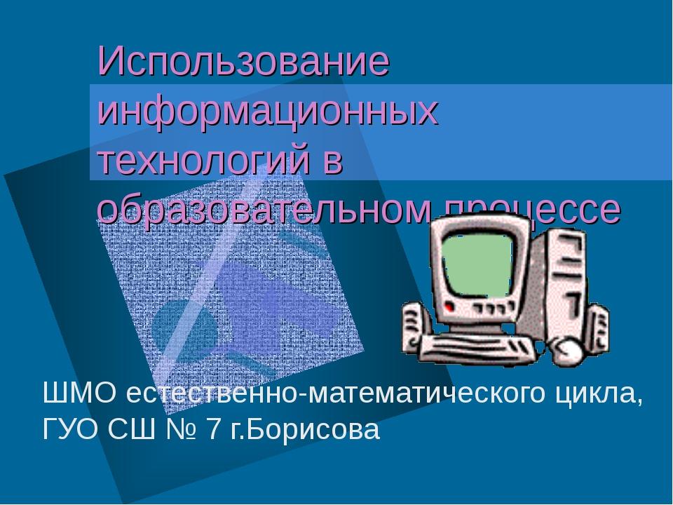 Использование информационных технологий в образовательном процессе ШМО естест...