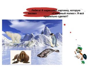 Ребята! Я нарисовал картинку, которую назвал «Северный полюс». Я всё правиль