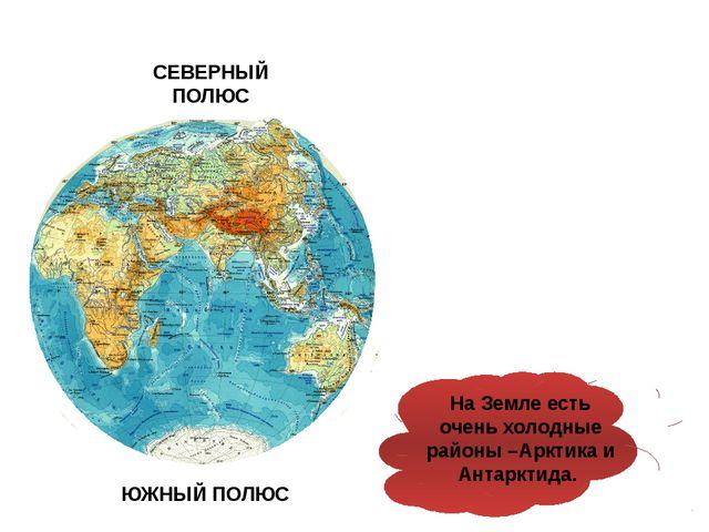 СЕВЕРНЫЙ ПОЛЮС ЮЖНЫЙ ПОЛЮС На Земле есть очень холодные районы –Арктика и Ан...