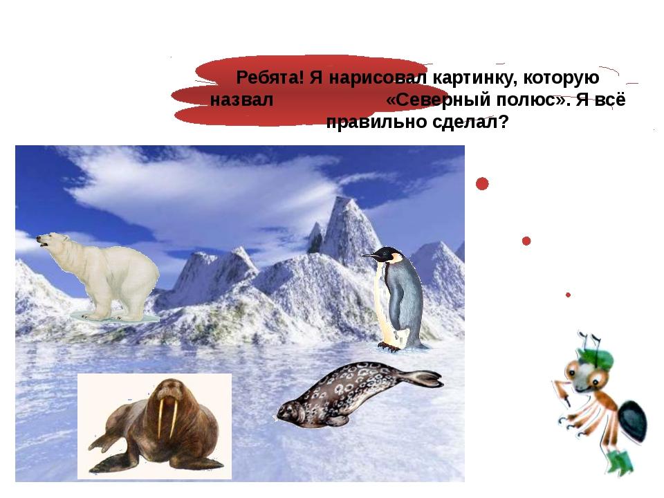 Ребята! Я нарисовал картинку, которую назвал «Северный полюс». Я всё правиль...