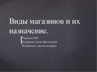 Виды магазинов и их назначение. Учитель СБО Касьянова Елена Викторовна Истрин