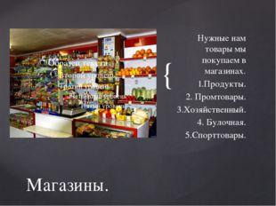Нужные нам товары мы покупаем в магазинах. 1.Продукты. 2. Промтовары. 3.Хозяй