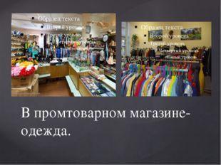 В промтоварном магазине- одежда.