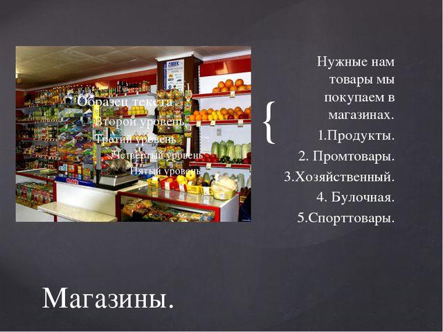 Нужные нам товары мы покупаем в магазинах. 1.Продукты. 2. Промтовары. 3.Хозяй...