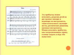 Эту прибаутку можно исполнять, разделив детей на две группы: поющих и играющи