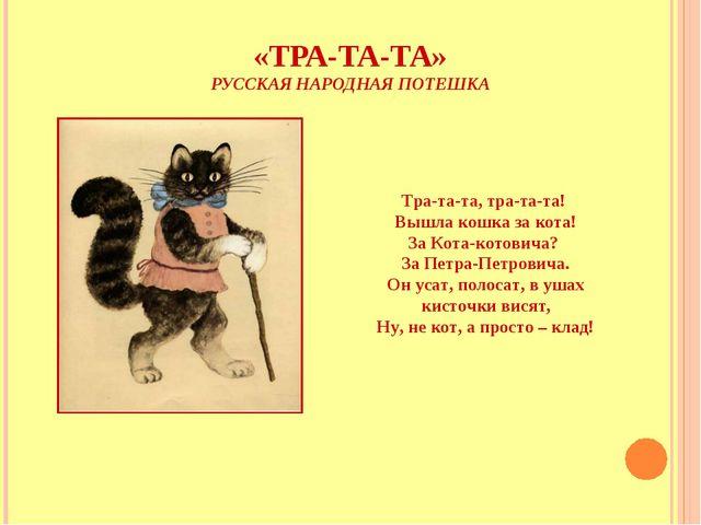 «ТРА-ТА-ТА» РУССКАЯ НАРОДНАЯ ПОТЕШКА Тра-та-та, тра-та-та! Вышла кошка за кот...
