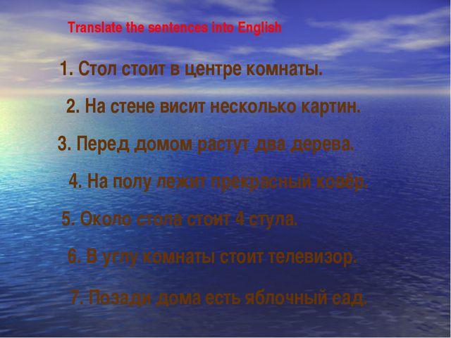 Translate the sentences into English 1. Стол стоит в центре комнаты. 2. На ст...
