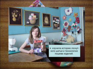 я изучила историю лоскут- ного шитья и технологию пошива изделий.