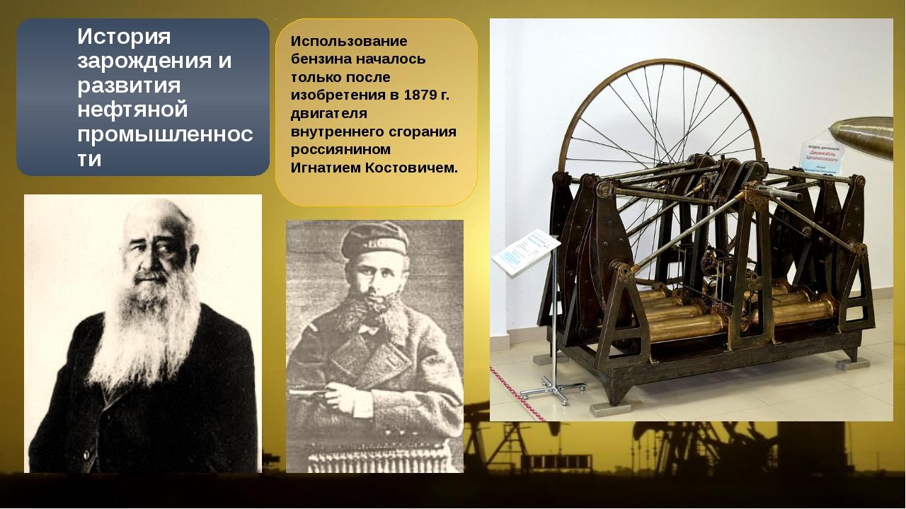 Использование бензина началось только после изобретения в 1879 г. двигателя в...