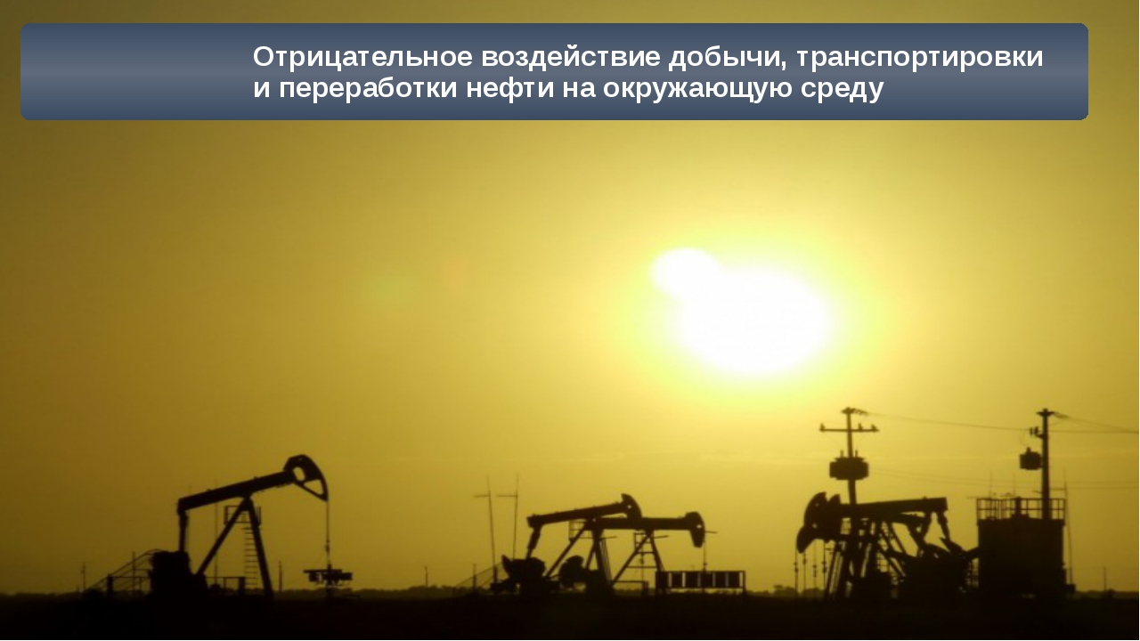 Отрицательное воздействие добычи, транспортировки и переработки нефти на окру...