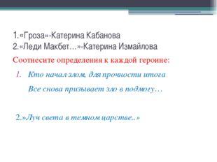 1.«Гроза»-Катерина Кабанова 2.«Леди Макбет…»-Катерина Измайлова Соотнесите оп