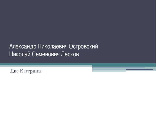 Александр Николаевич Островский Николай Семенович Лесков Две Катерины