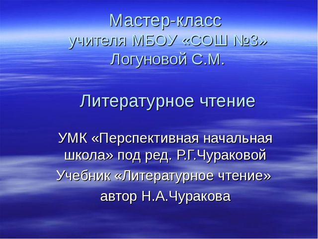 Мастер-класс учителя МБОУ «СОШ №3» Логуновой С.М. Литературное чтение УМК «П...