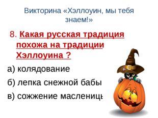 Викторина «Хэллоуин, мы тебя знаем!» 8. Какая русская традиция похожа на трад