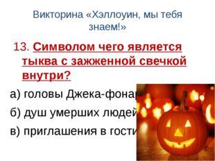 Викторина «Хэллоуин, мы тебя знаем!» 13. Символом чего является тыква с зажже