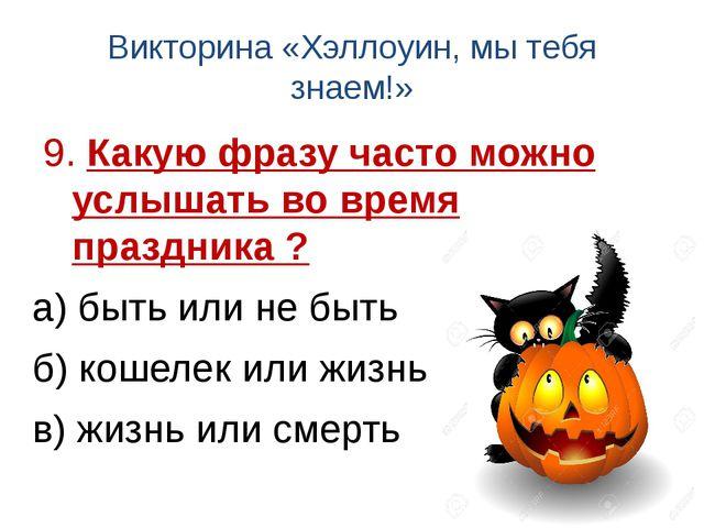 Викторина «Хэллоуин, мы тебя знаем!» 9. Какую фразу часто можно услышать во в...