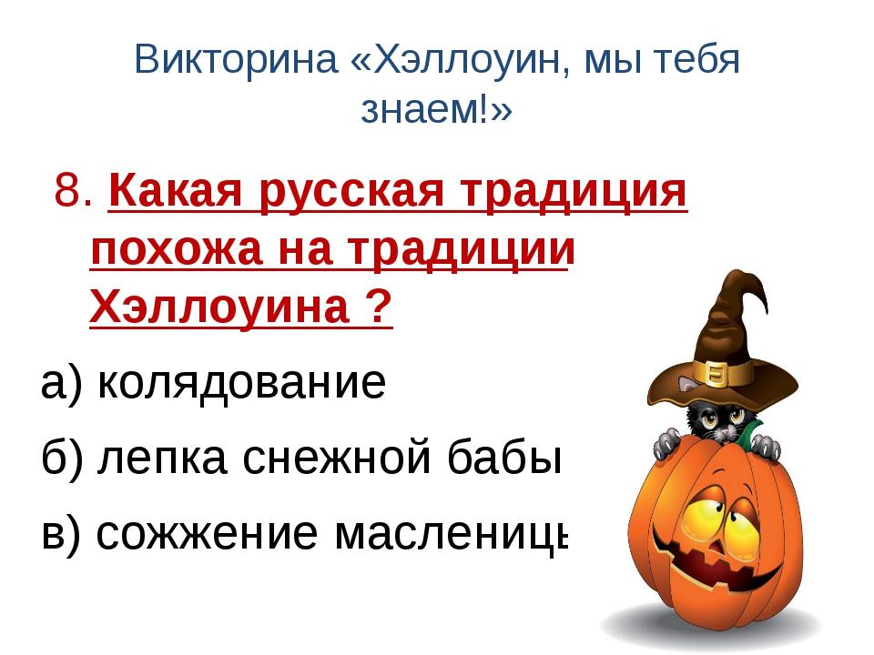 Викторина «Хэллоуин, мы тебя знаем!» 8. Какая русская традиция похожа на трад...