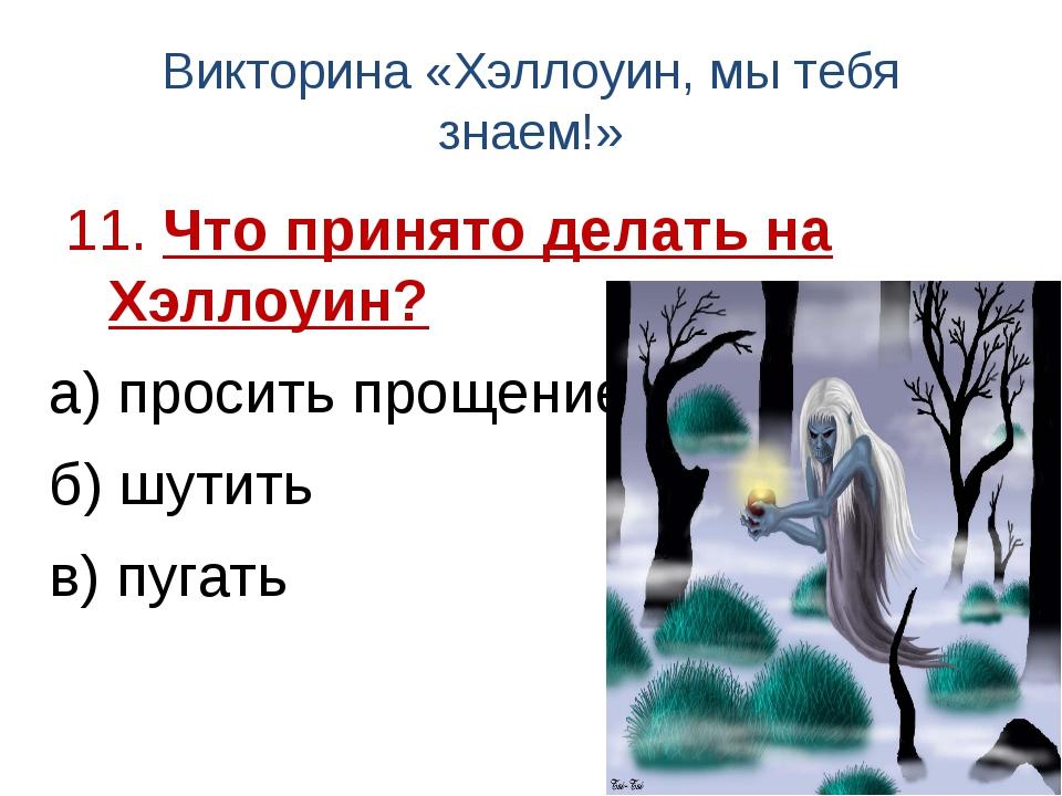 Викторина «Хэллоуин, мы тебя знаем!» 11. Что принято делать на Хэллоуин? а) п...