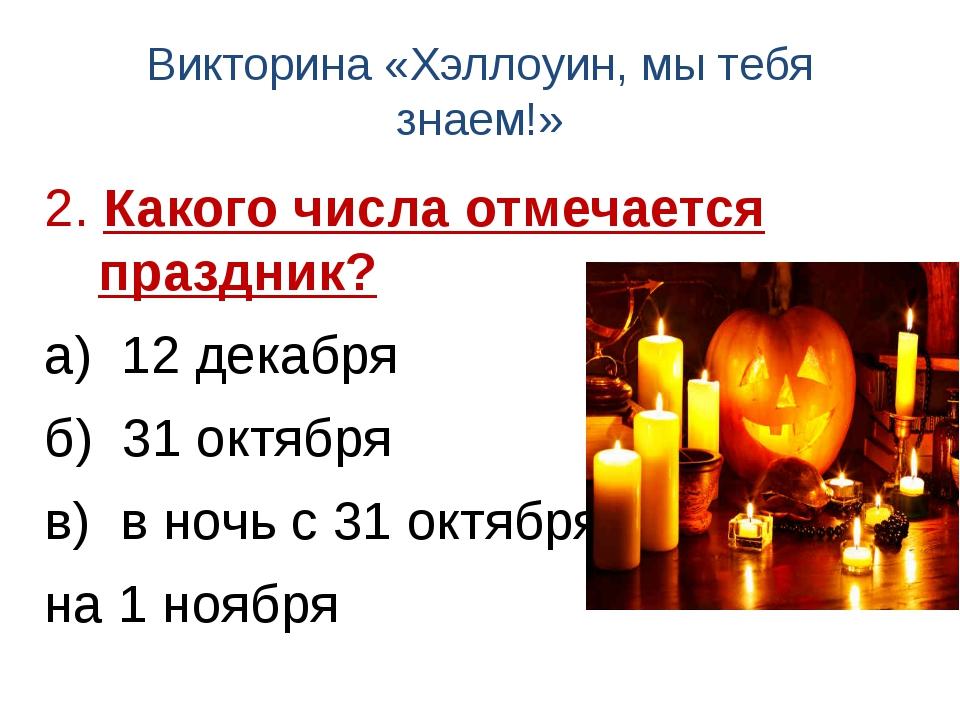Викторина «Хэллоуин, мы тебя знаем!» 2. Какого числа отмечается праздник? а)...