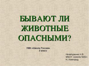 БЫВАЮТ ЛИ ЖИВОТНЫЕ ОПАСНЫМИ? Нечепуренко Н.В. МБОУ «Школа №52» Н. Новгород УМ