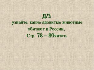 Д/З узнайте, какие ядовитые животные обитают в России. Стр. 78 – 80читать