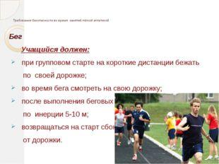 Требования безопасности во время занятий лёгкой атлетикой Бег Учащийся долже