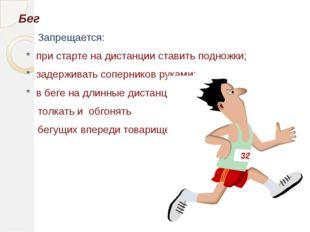Бег Запрещается: * при старте на дистанции ставить подножки; * задерживать со