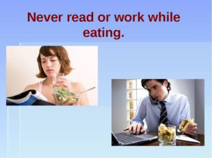 Never read or work while eating.