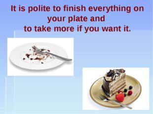 It is polite to finish everything on your plate and to take more if you want