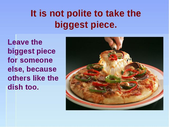 It is not polite to take the biggest piece. Leave the biggest piece for someo...