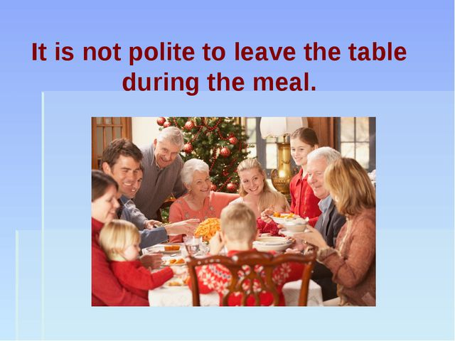It is not polite to leave the table during the meal.