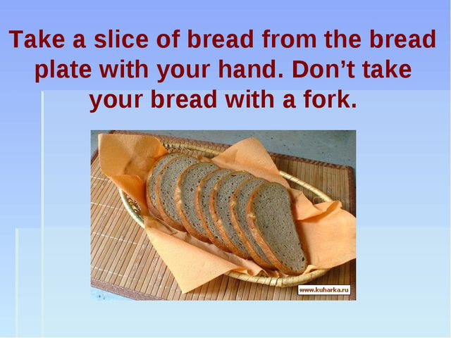 Take a slice of bread from the bread plate with your hand. Don't take your br...