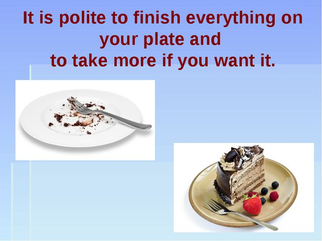 It is polite to finish everything on your plate and to take more if you want...